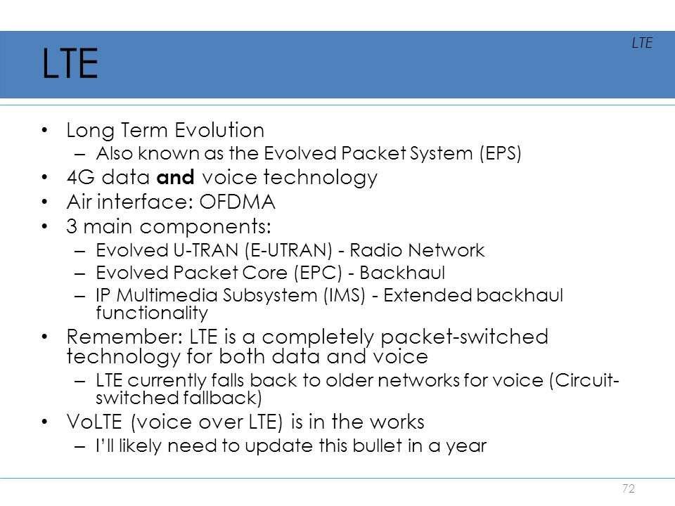 Long Term Evolution – Also known as the Evolved Packet System (EPS) 4G data and voice technology Air interface: OFDMA 3 main components: – Evolved U-T