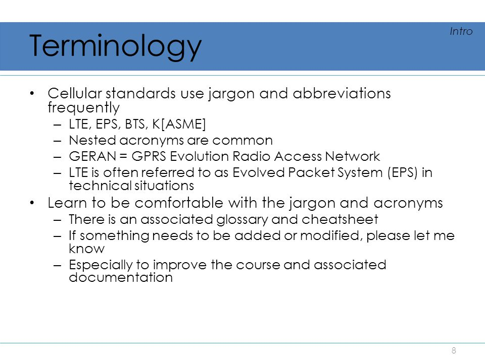Terminology Cellular standards use jargon and abbreviations frequently – LTE, EPS, BTS, K[ASME] – Nested acronyms are common – GERAN = GPRS Evolution