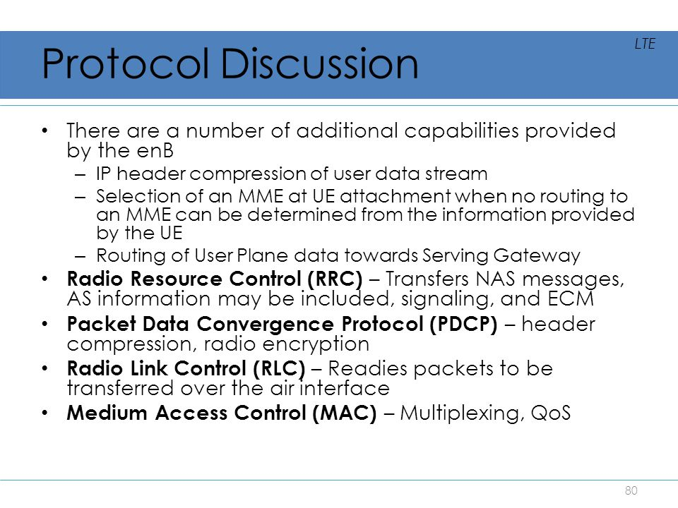 Protocol Discussion There are a number of additional capabilities provided by the enB – IP header compression of user data stream – Selection of an MM