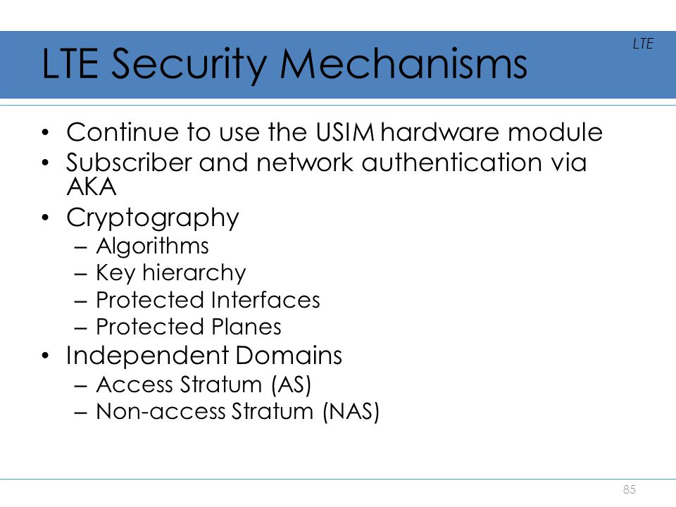 LTE Security Mechanisms Continue to use the USIM hardware module Subscriber and network authentication via AKA Cryptography – Algorithms – Key hierarc