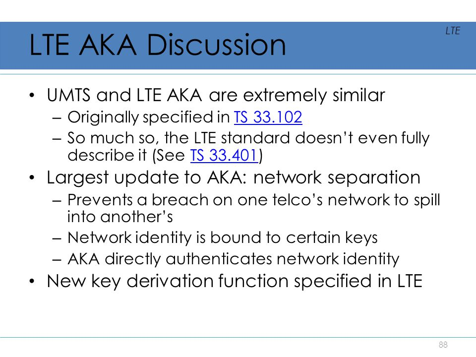 LTE AKA Discussion UMTS and LTE AKA are extremely similar – Originally specified in TS 33.102TS 33.102 – So much so, the LTE standard doesn't even ful