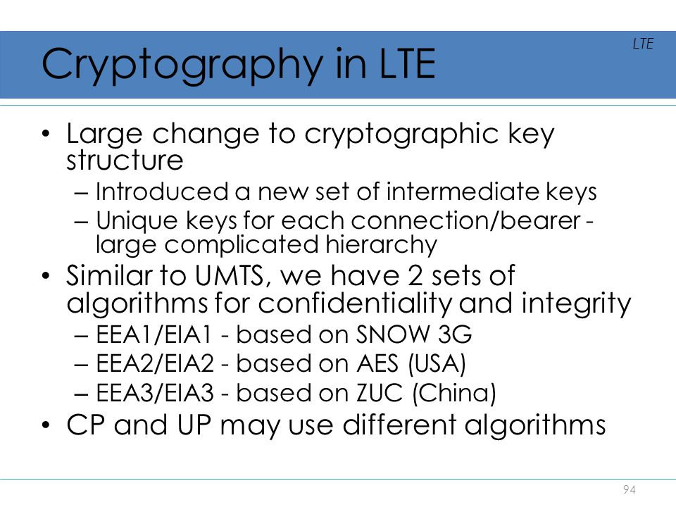 Cryptography in LTE Large change to cryptographic key structure – Introduced a new set of intermediate keys – Unique keys for each connection/bearer -