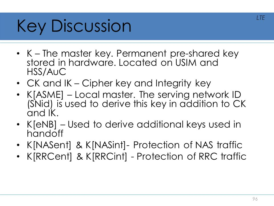Key Discussion K – The master key. Permanent pre-shared key stored in hardware. Located on USIM and HSS/AuC CK and IK – Cipher key and Integrity key K