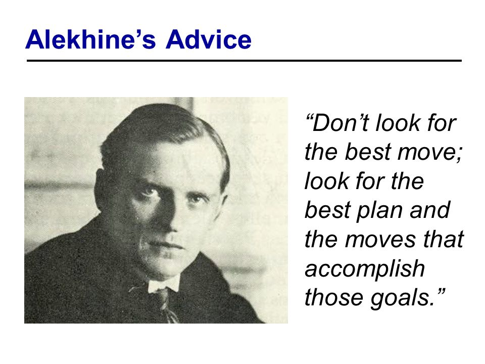 Alekhine's Advice Don't look for the best move; look for the best plan and the moves that accomplish those goals.