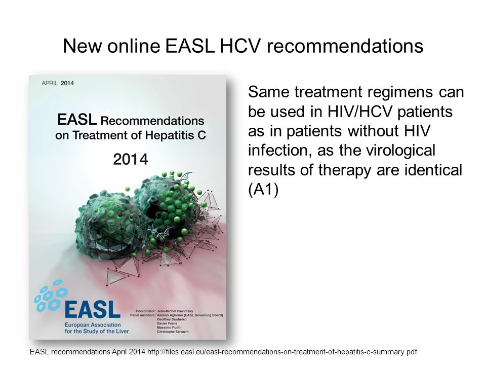 New online EASL HCV recommendations Same treatment regimens can be used in HIV/HCV patients as in patients without HIV infection, as the virological results of therapy are identical (A1) EASL recommendations April 2014 http://files.easl.eu/easl-recommendations-on-treatment-of-hepatitis-c-summary.pdf