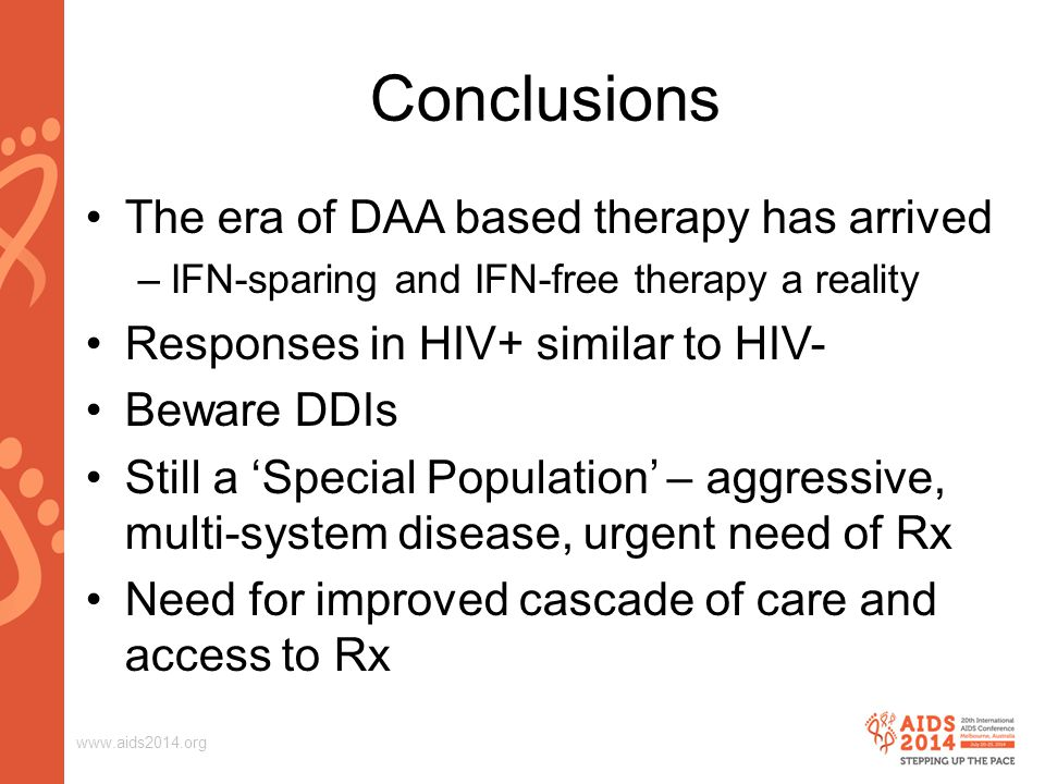 www.aids2014.org Conclusions The era of DAA based therapy has arrived –IFN-sparing and IFN-free therapy a reality Responses in HIV+ similar to HIV- Beware DDIs Still a 'Special Population' – aggressive, multi-system disease, urgent need of Rx Need for improved cascade of care and access to Rx