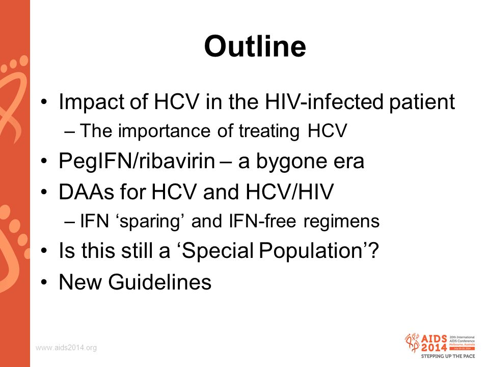 www.aids2014.org Outline Impact of HCV in the HIV-infected patient –The importance of treating HCV PegIFN/ribavirin – a bygone era DAAs for HCV and HCV/HIV –IFN 'sparing' and IFN-free regimens Is this still a 'Special Population'.