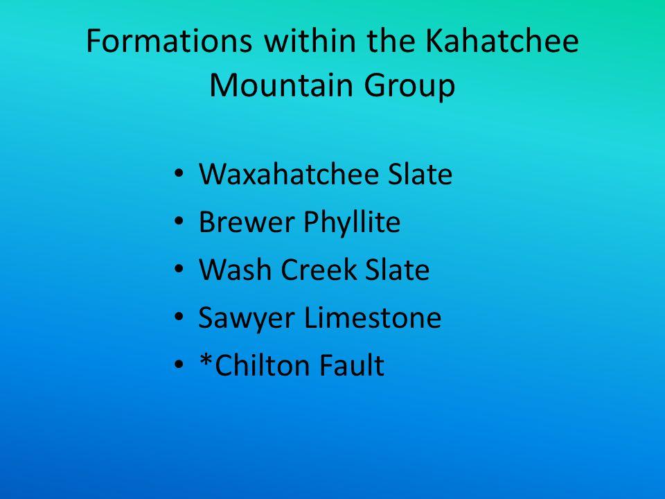 Formations within the Kahatchee Mountain Group Waxahatchee Slate Brewer Phyllite Wash Creek Slate Sawyer Limestone *Chilton Fault
