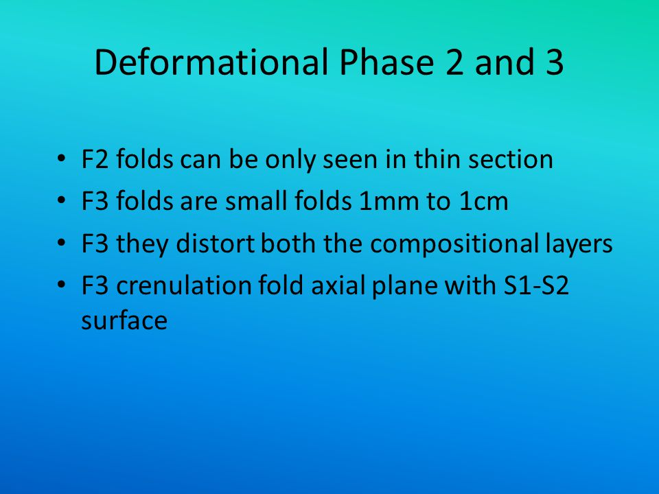 Deformational Phase 2 and 3 F2 folds can be only seen in thin section F3 folds are small folds 1mm to 1cm F3 they distort both the compositional layer