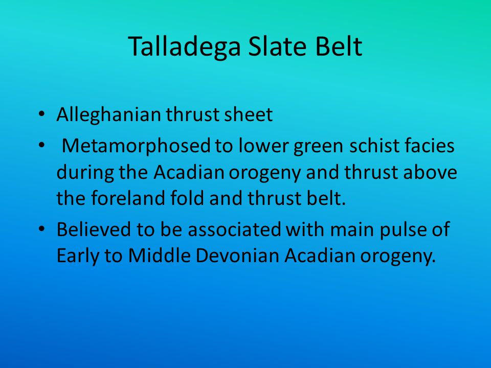 Talladega Slate Belt Alleghanian thrust sheet Metamorphosed to lower green schist facies during the Acadian orogeny and thrust above the foreland fold