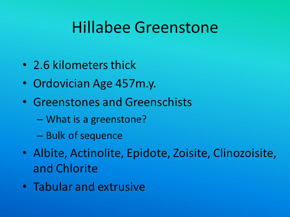 Hillabee Greenstone 2.6 kilometers thick Ordovician Age 457m.y. Greenstones and Greenschists – What is a greenstone? – Bulk of sequence Albite, Actino