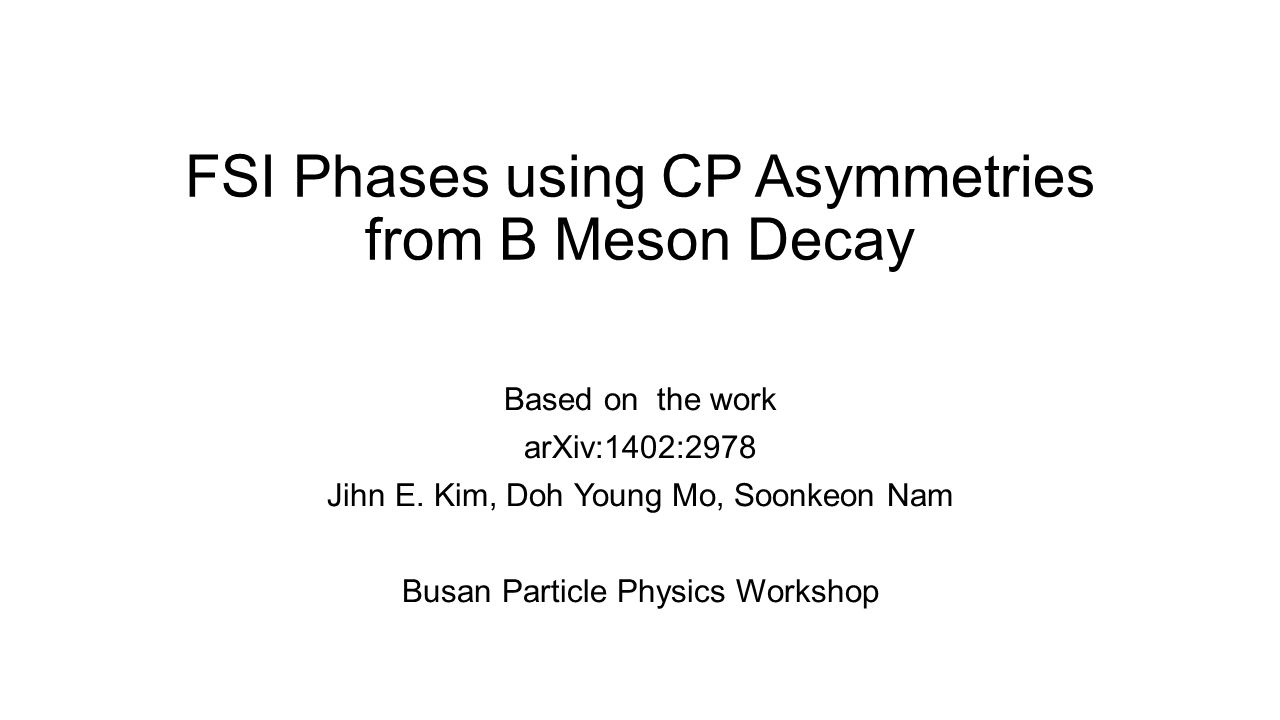 FSI Phases using CP Asymmetries from B Meson Decay Based on the work arXiv:1402:2978 Jihn E.
