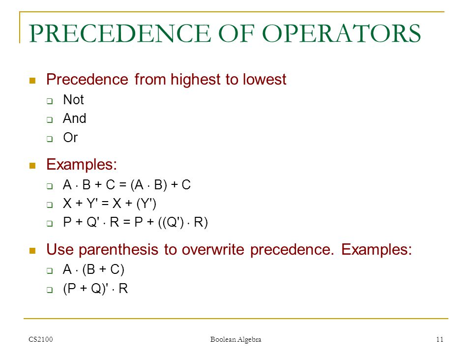 CS2100 Boolean Algebra 11 PRECEDENCE OF OPERATORS Precedence from highest to lowest  Not  And  Or Examples:  A  B + C = (A  B) + C  X + Y = X + (Y )  P + Q  R = P + ((Q )  R) Use parenthesis to overwrite precedence.