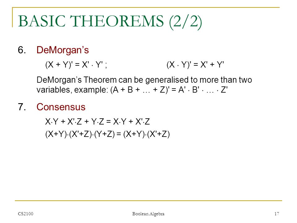CS2100 Boolean Algebra 17 BASIC THEOREMS (2/2) 6.DeMorgan's (X + Y) = X  Y ;(X  Y) = X + Y DeMorgan's Theorem can be generalised to more than two variables, example: (A + B + … + Z) = A  B  …  Z 7.Consensus X  Y + X  Z + Y  Z = X  Y + X  Z (X+Y)  (X +Z)  (Y+Z) = (X+Y)  (X +Z)