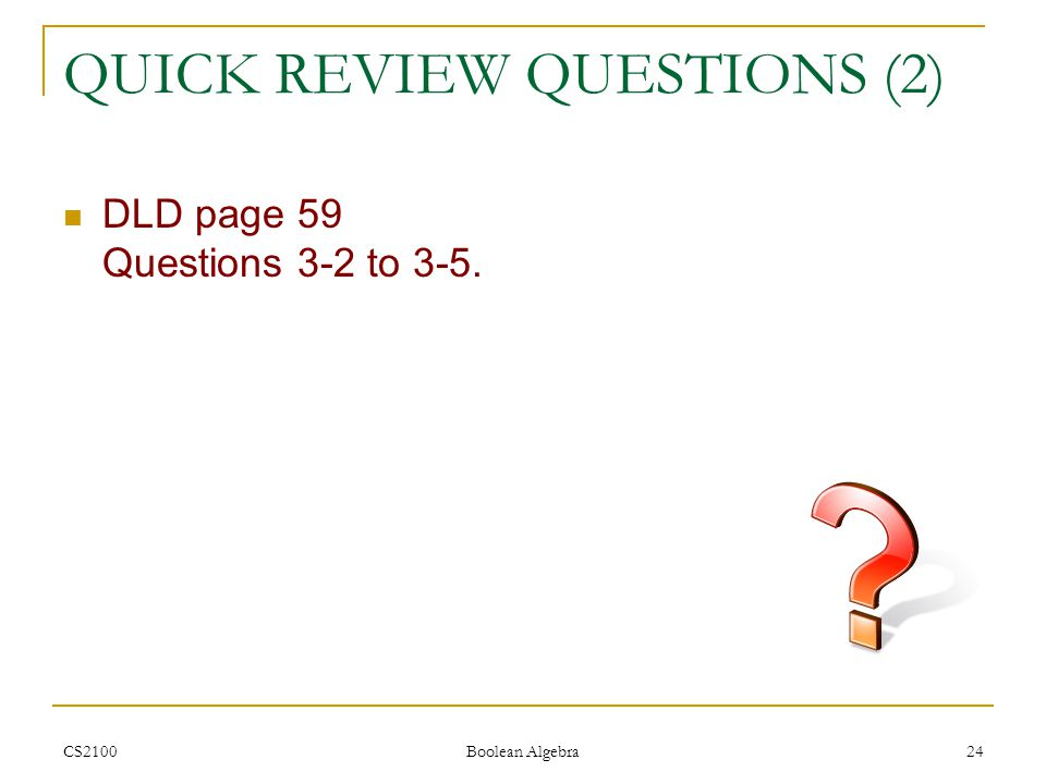 CS2100 Boolean Algebra 24 QUICK REVIEW QUESTIONS (2) DLD page 59 Questions 3-2 to 3-5.
