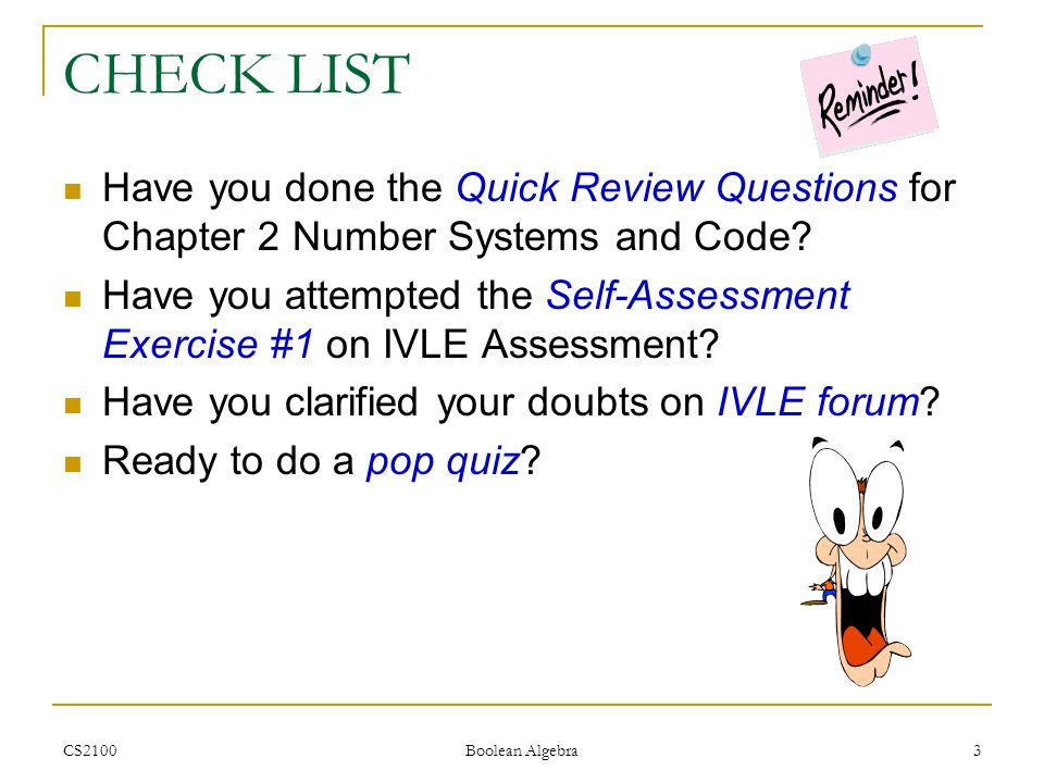 CS2100 Boolean Algebra 3 CHECK LIST Have you done the Quick Review Questions for Chapter 2 Number Systems and Code.
