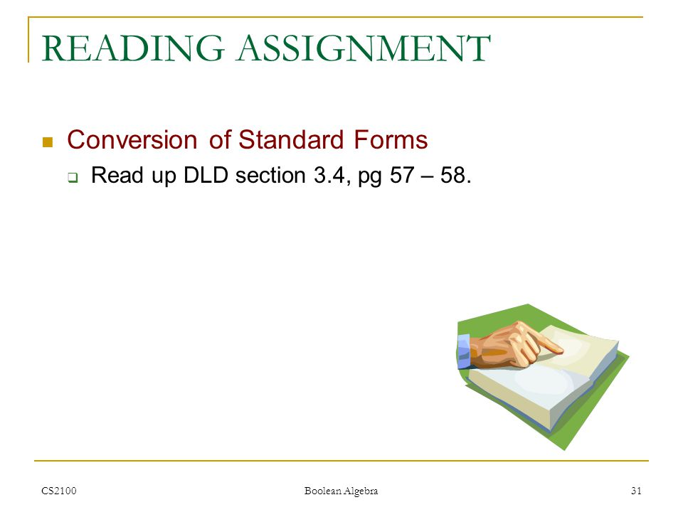 CS2100 Boolean Algebra 31 READING ASSIGNMENT Conversion of Standard Forms  Read up DLD section 3.4, pg 57 – 58.