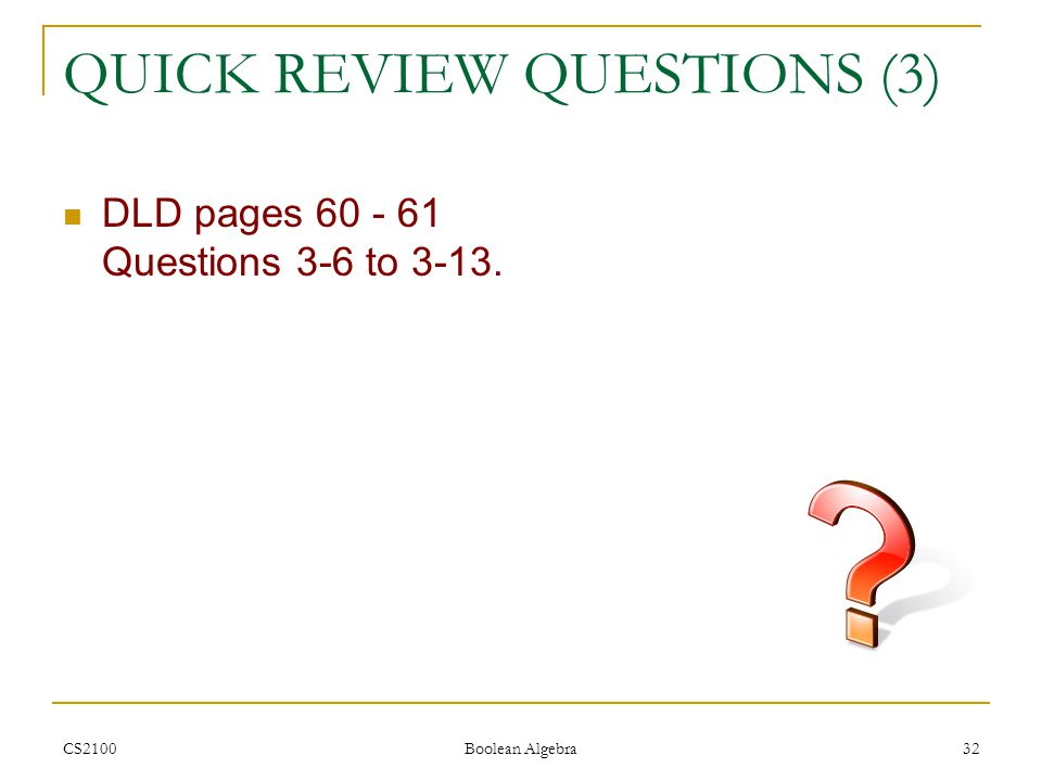 CS2100 Boolean Algebra 32 QUICK REVIEW QUESTIONS (3) DLD pages 60 - 61 Questions 3-6 to 3-13.