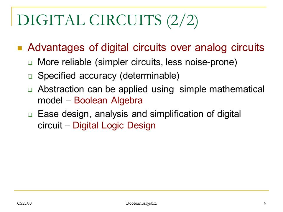 CS2100 Boolean Algebra 6 DIGITAL CIRCUITS (2/2) Advantages of digital circuits over analog circuits  More reliable (simpler circuits, less noise-prone)  Specified accuracy (determinable)  Abstraction can be applied using simple mathematical model – Boolean Algebra  Ease design, analysis and simplification of digital circuit – Digital Logic Design
