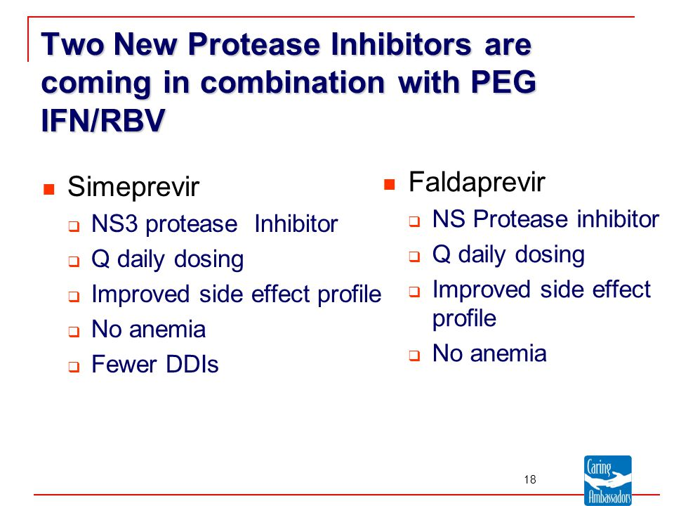 Two New Protease Inhibitors are coming in combination with PEG IFN/RBV Simeprevir  NS3 protease Inhibitor  Q daily dosing  Improved side effect profile  No anemia  Fewer DDIs Faldaprevir  NS Protease inhibitor  Q daily dosing  Improved side effect profile  No anemia 18