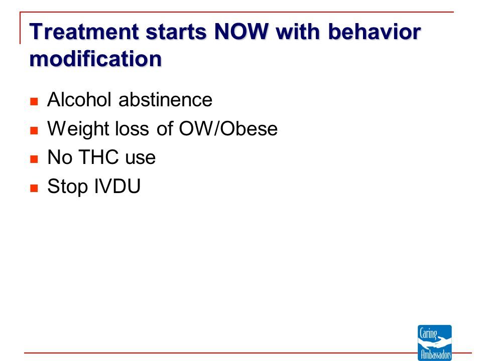 Treatment starts NOW with behavior modification Alcohol abstinence Weight loss of OW/Obese No THC use Stop IVDU