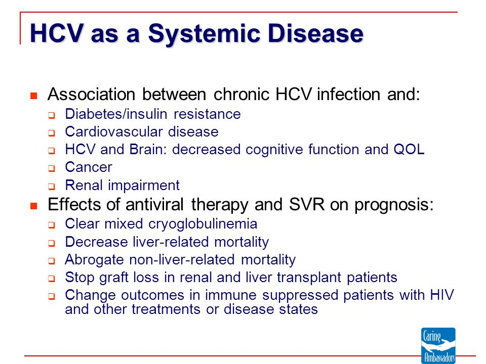 HCV as a Systemic Disease Association between chronic HCV infection and:  Diabetes/insulin resistance  Cardiovascular disease  HCV and Brain: decreased cognitive function and QOL  Cancer  Renal impairment Effects of antiviral therapy and SVR on prognosis:  Clear mixed cryoglobulinemia  Decrease liver-related mortality  Abrogate non-liver-related mortality  Stop graft loss in renal and liver transplant patients  Change outcomes in immune suppressed patients with HIV and other treatments or disease states
