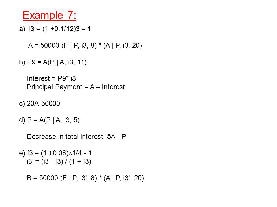 Example 7: a) i3 = (1 +0.1/12)3 – 1 A = 50000 (F | P, i3, 8) * (A | P, i3, 20) b) P9 = A(P | A, i3, 11) Interest = P9* i3 Principal Payment = A – Interest c) 20A-50000 d) P = A(P | A, i3, 5) Decrease in total interest: 5A - P e) f3 = (1 +0.08) ˄ 1/4 - 1 i3' = (i3 - f3) / (1 + f3) B = 50000 (F | P, i3', 8) * (A | P, i3', 20)