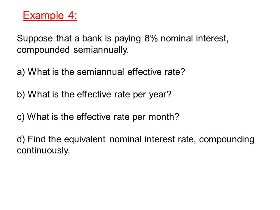 Example 4: Suppose that a bank is paying 8% nominal interest, compounded semiannually.