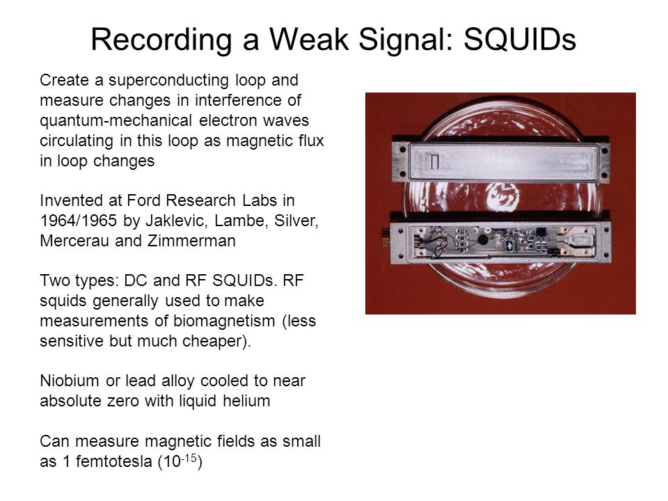 Recording a Weak Signal: SQUIDs Create a superconducting loop and measure changes in interference of quantum-mechanical electron waves circulating in