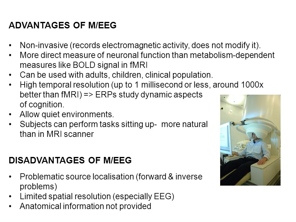 ADVANTAGES OF M/EEG Non-invasive (records electromagnetic activity, does not modify it). More direct measure of neuronal function than metabolism-depe