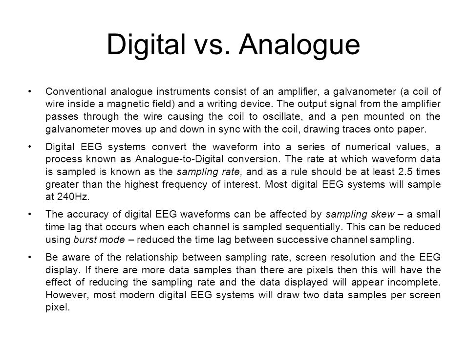 Digital vs. Analogue Conventional analogue instruments consist of an amplifier, a galvanometer (a coil of wire inside a magnetic field) and a writing