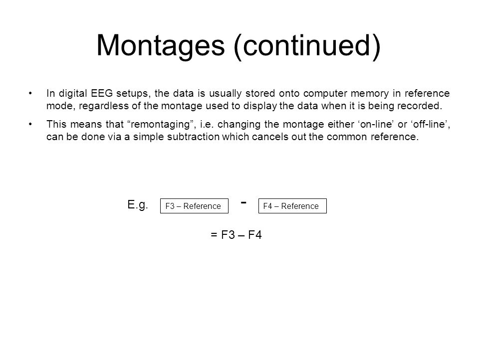 Montages (continued) In digital EEG setups, the data is usually stored onto computer memory in reference mode, regardless of the montage used to display the data when it is being recorded.