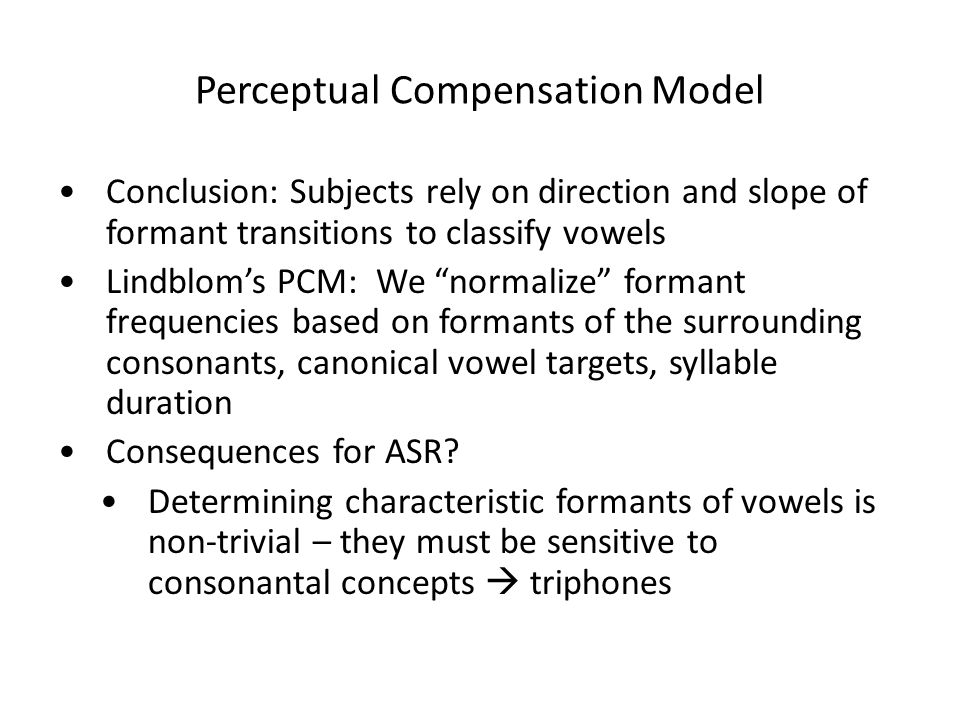 Perceptual Compensation Model Conclusion: Subjects rely on direction and slope of formant transitions to classify vowels Lindblom's PCM: We normalize formant frequencies based on formants of the surrounding consonants, canonical vowel targets, syllable duration Consequences for ASR.