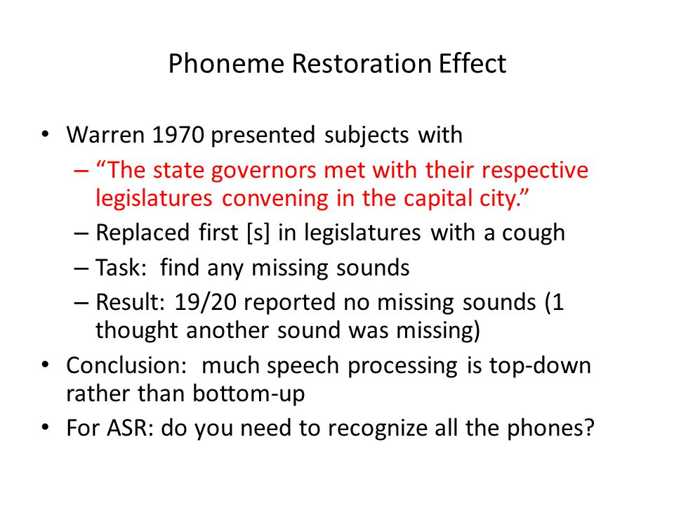 Phoneme Restoration Effect Warren 1970 presented subjects with – The state governors met with their respective legislatures convening in the capital city. – Replaced first [s] in legislatures with a cough – Task: find any missing sounds – Result: 19/20 reported no missing sounds (1 thought another sound was missing) Conclusion: much speech processing is top-down rather than bottom-up For ASR: do you need to recognize all the phones