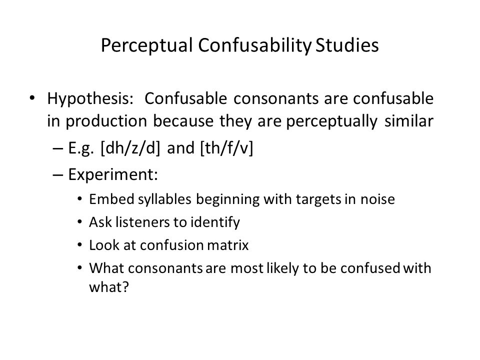 Perceptual Confusability Studies Hypothesis: Confusable consonants are confusable in production because they are perceptually similar – E.g.
