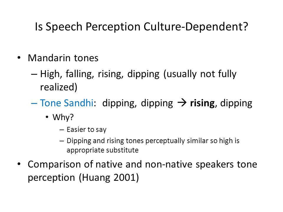 Is Speech Perception Culture-Dependent? Mandarin tones – High, falling, rising, dipping (usually not fully realized) – Tone Sandhi: dipping, dipping 