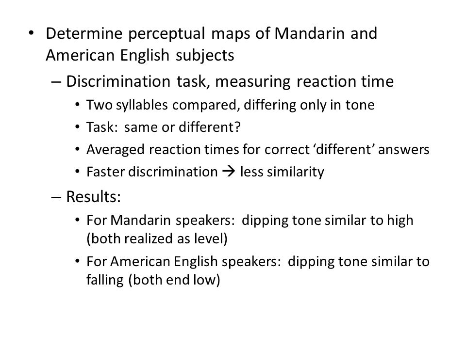 Determine perceptual maps of Mandarin and American English subjects – Discrimination task, measuring reaction time Two syllables compared, differing only in tone Task: same or different.
