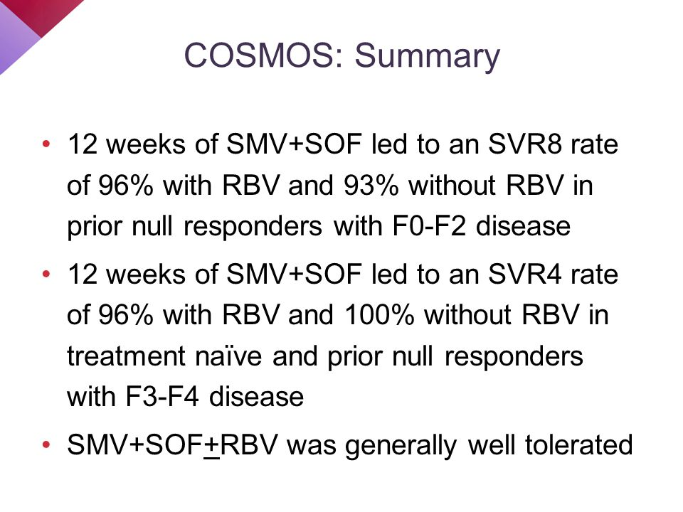 COSMOS: Summary 12 weeks of SMV+SOF led to an SVR8 rate of 96% with RBV and 93% without RBV in prior null responders with F0-F2 disease 12 weeks of SM