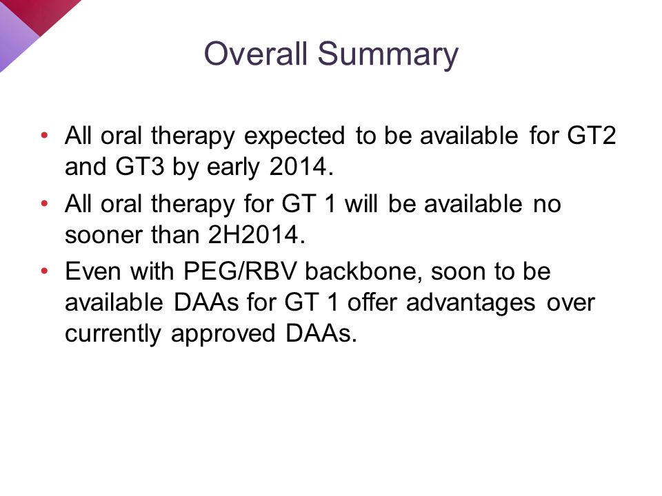 Overall Summary All oral therapy expected to be available for GT2 and GT3 by early 2014. All oral therapy for GT 1 will be available no sooner than 2H