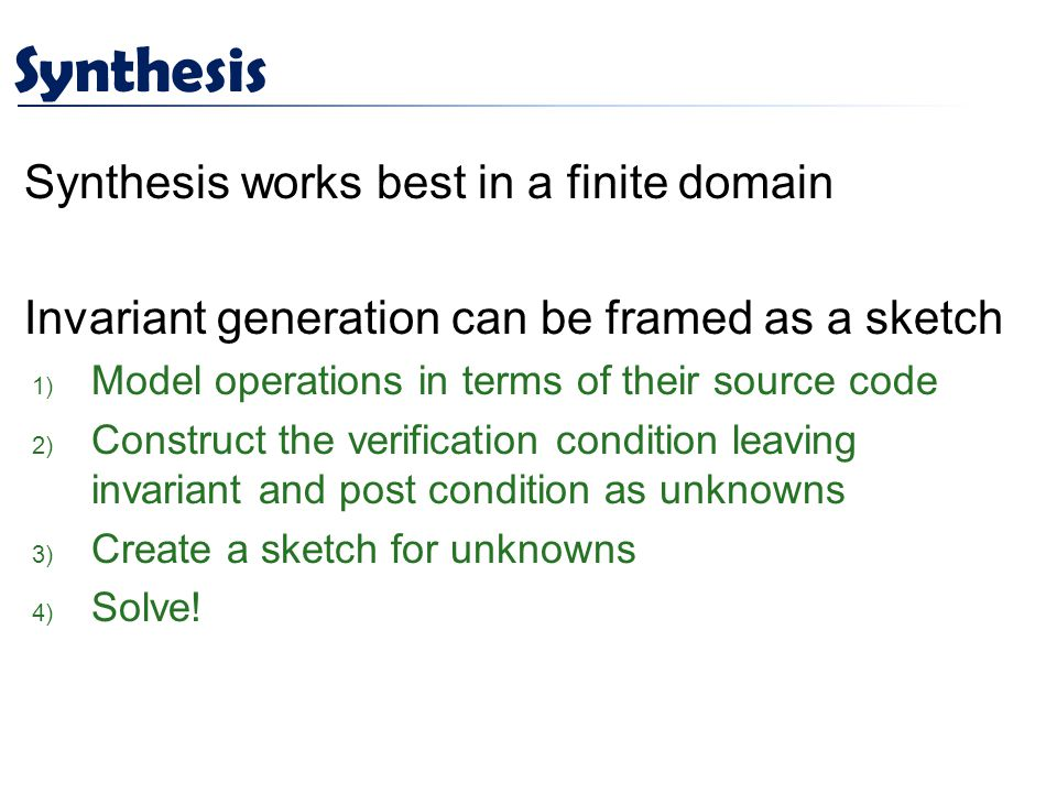 Synthesis Synthesis works best in a finite domain Invariant generation can be framed as a sketch 1) Model operations in terms of their source code 2) Construct the verification condition leaving invariant and post condition as unknowns 3) Create a sketch for unknowns 4) Solve!