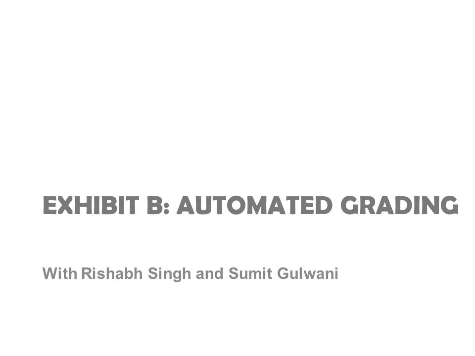 EXHIBIT B: AUTOMATED GRADING With Rishabh Singh and Sumit Gulwani