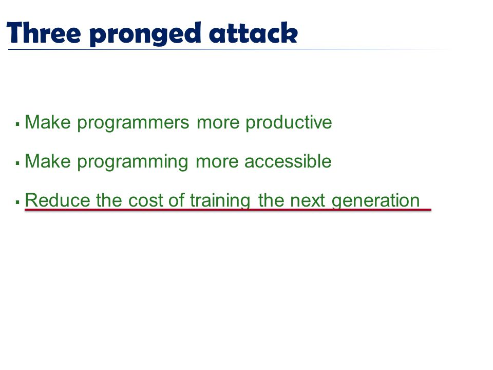 Three pronged attack  Make programmers more productive  Make programming more accessible  Reduce the cost of training the next generation