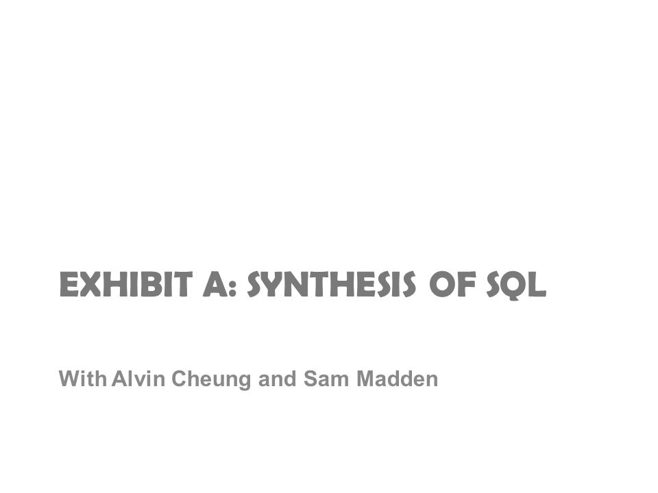 EXHIBIT A: SYNTHESIS OF SQL With Alvin Cheung and Sam Madden