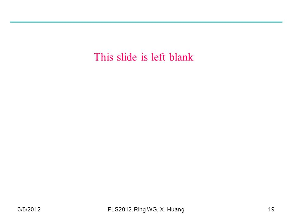 This slide is left blank 3/5/2012FLS2012, Ring WG, X. Huang19