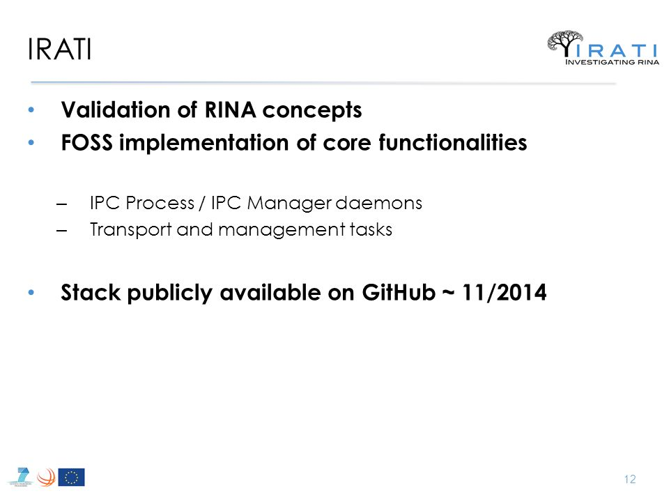 IRATI Validation of RINA concepts FOSS implementation of core functionalities – IPC Process / IPC Manager daemons – Transport and management tasks Stack publicly available on GitHub ~ 11/2014 12