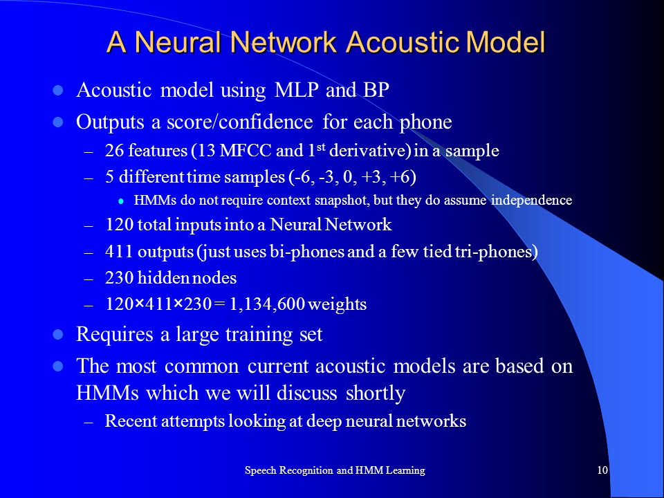 A Neural Network Acoustic Model Acoustic model using MLP and BP Outputs a score/confidence for each phone – 26 features (13 MFCC and 1 st derivative)