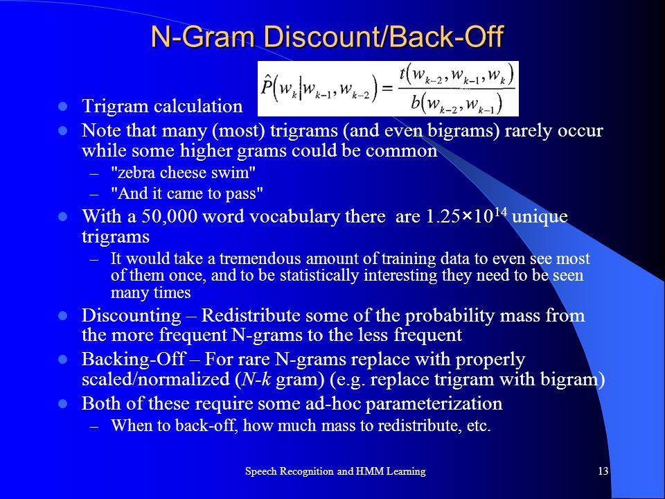 N-Gram Discount/Back-Off Trigram calculation Note that many (most) trigrams (and even bigrams) rarely occur while some higher grams could be common –