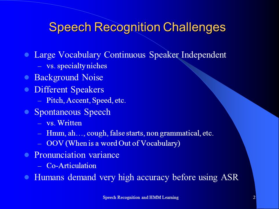 Speech Recognition Challenges Large Vocabulary Continuous Speaker Independent – vs. specialty niches Background Noise Different Speakers – Pitch, Acce