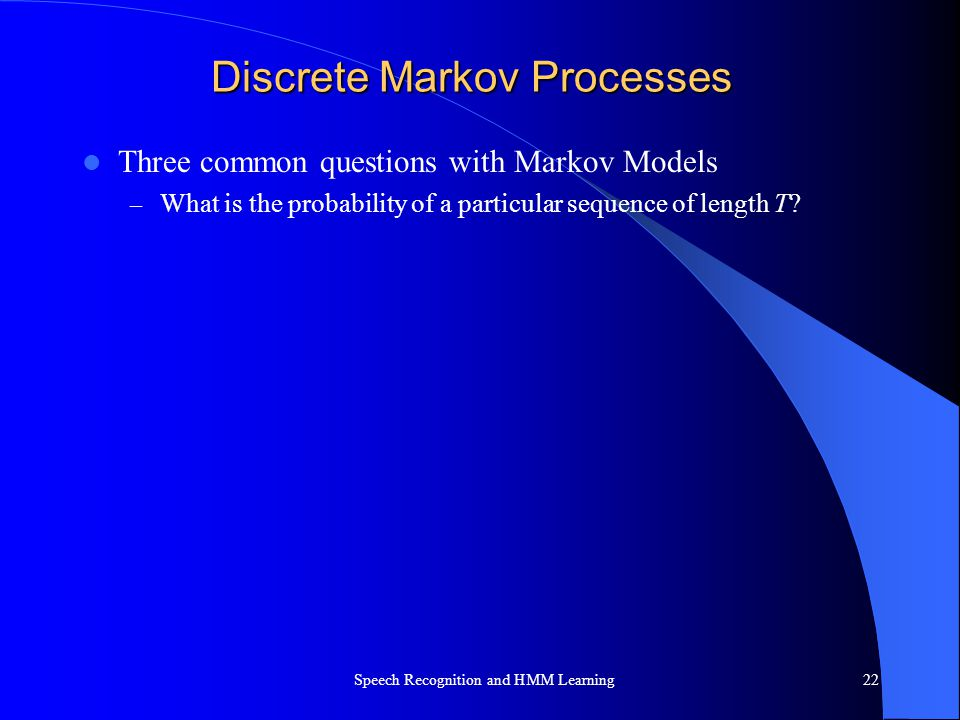 Discrete Markov Processes Three common questions with Markov Models – What is the probability of a particular sequence of length T? Speech Recognition