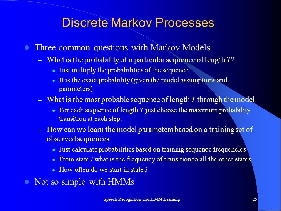 Discrete Markov Processes Three common questions with Markov Models – What is the probability of a particular sequence of length T? Just multiply the